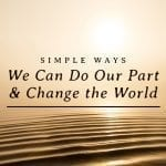 Simple Ways We Can Do Our Part and Change the World